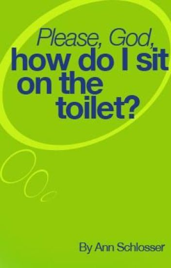 Please, God, How Do I Sit on the Toilet?