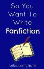 So You Want To Write Fanfiction by leikelamichelle