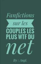 Fanfictions sur les couples les plus WTF du net  by Call_me_Angi
