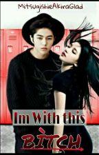 Im With This Bitch by MitsugishieAkiraGlad
