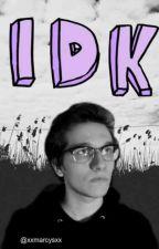 ~idk~ by xxmarcysxx