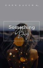 Something Big. by DarkQueen14_