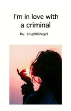 I'm in love with a criminal. by CrystallineGirl