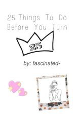 25 Things To Do Before You Turn 25 by fascinated-