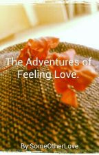 The Adventures of Feeling Love. by SomeOtherLove