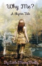 Why Me? (A Skyrim Fanfic: Book 1)  by LittleMissyMolly