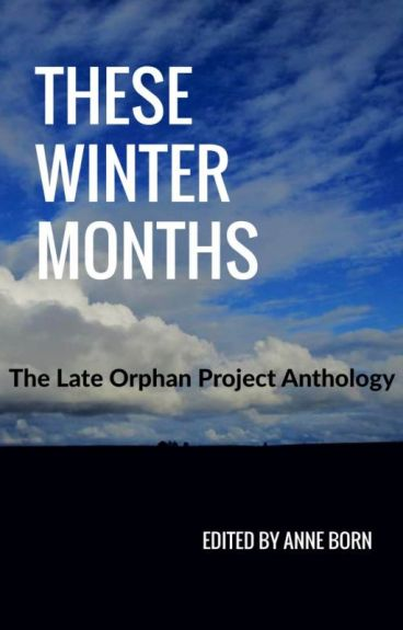 These Winter Months: The Late Orphan Project Anthology by nilesite