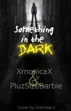 Something in the Dark by XmonicaXandFriends
