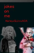 jokes on me by HarleyxQuinnxAOA
