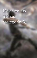 Malec en tus manos (categoría A) by Malec_Fanfic_Family