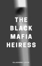 The BLACK Mafia Heiress (COMPLETED) by clazore_love