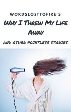 Why I Threw My Life Away -And Other Pointless Stories- by WordsLostToFire