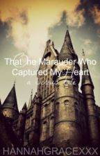 The One Marauder Who Captured My Heart by hannahgracexxx