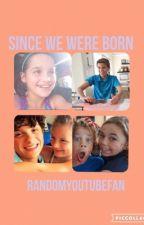 Since we were born // RandomYouTube Fan by RandomYouTubeFan