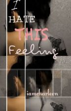 I HATE THIS FEELING (2nd Attempt) by iamcharleen