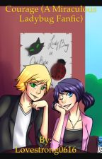 Courage (A Miraculous Ladybug Fanfic) by Lovestrong0616