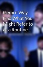 Gerard Way Had What You Might Refer to as a Routine... by MrsLester