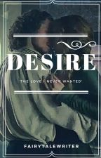 Desire II - ' the love i never wanted ' by xfairytalewriter