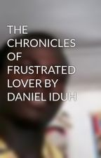 THE CHRONICLES OF  FRUSTRATED LOVER BY DANIEL IDUH by odiaka