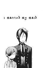 i married my maid ; ciel x reader by brueberry