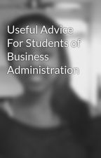 Useful Advice For Students of Business Administration by patriquebartlett