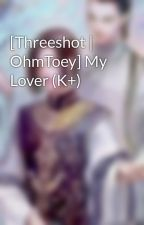 [Threeshot | OhmToey] My Lover (K+) by HamanoSato