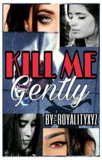 Kill Me Gently (Camren) by royalityxyz