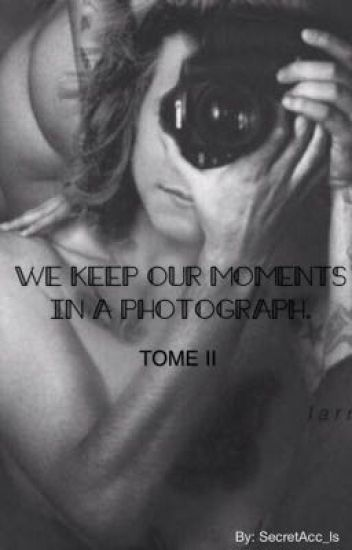We Keep Our Moments In a Photograph - Tome II