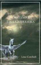 Il Destino Di Una Guerriera (#Wattys2016) by decifrailmiocuore01