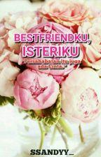 Best Friendku, Isteriku by ssandyy_