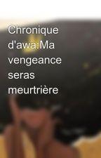 Chronique d'awa:Ma vengeance seras meurtrière  by setaseta