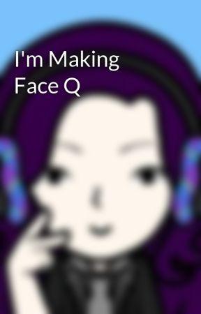 I'm Making Face Q by ews12w