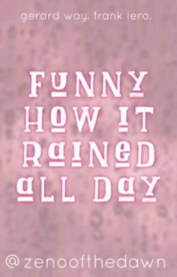 Funny How It Rained All Day // Frerard