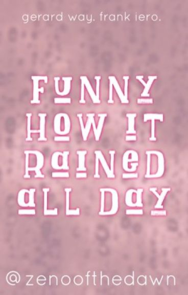 Funny How It Rained All Day (Frerard) [Slow Updates]