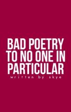 bad poetry to no one in particular  by tauntingly