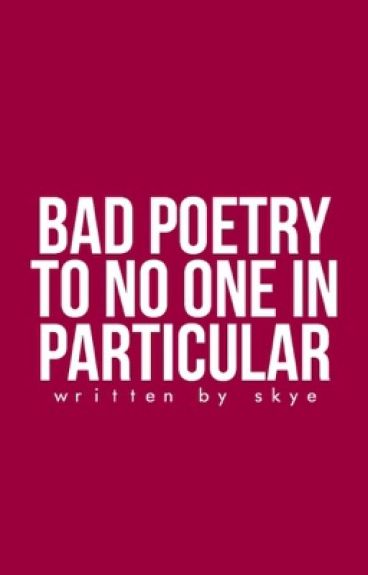 bad poetry to no one in particular