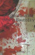 Mi chica Suicida (Mario Bautista y tu ) by SarahiJazmin3