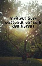 meilleur livre wattpad( paradis des livres) by myriamette13