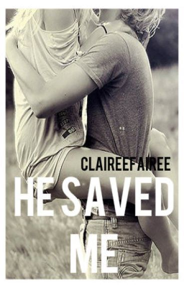 He Saved Me - COMPLETED by ClaireeFairee