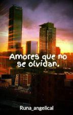 Amores que no se olvidan. by Runa_angelical