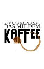 Das mit dem Kaffee... by lifeasapigeon