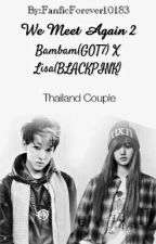 We Meet Again (Thailand Couple) Bambam(GOT7) X Lisa(BLACKPINK) by FanficForever10183