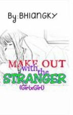 MAKE OUT WITH THE STRANGER (GirlxGirl) by bhiangky