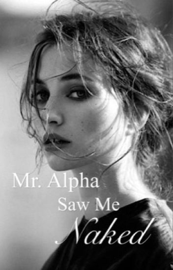 Mr. Alpha Saw Me Naked