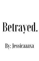 Betrayed. by Jessicaaaxa