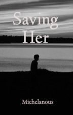 Saving Her (ON GOING) by Michelanous