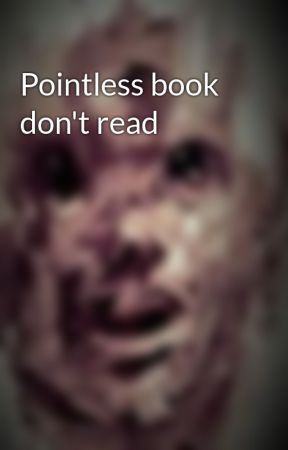 Pointless book don't read by NotCrazyISwear1059