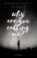 Why are you calling me? // maxmoefoe x reader by meg_drowned
