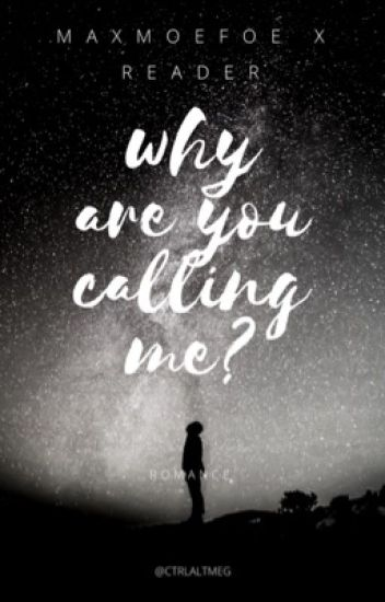 Why are you calling me? // maxmoefoe x reader