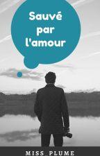SAUVÉ PAR L'AMOUR  (Terminé) (Protégé par copyright) by Miss_Plume